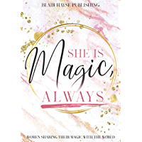 She is Magic, Always: A Magical Collaboration of 27 Women Sharing their Magic with the World