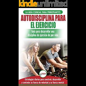 Autodisciplina Para Ejercitar: Guía Para Principiantes Para Aprender A Desarrollar Disciplina De Ejercicio Para La Vida…