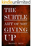 The Subtle Art of Not Giving Up: Convert Success, Mental Toughness, Self Discipline, Self Improvement and Positive Thinking into a Habit