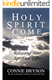 HOLY SPIRIT COME: Releasing Your Spiritual Gifts (The Art of Charismatic Christian Living Book 3)