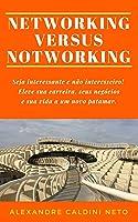 NETWORKING VERSUS NOTWORKING: Seja interessante e não interesseiro. Eleve sua carreira, seus negócios e sua vida a um novo patamar!