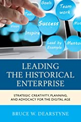 Leading the Historical Enterprise: Strategic Creativity, Planning, and Advocacy for the Digital Age (American Association for State and Local History) Kindle Edition