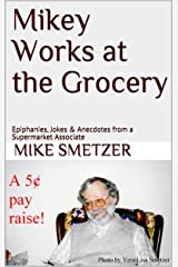 Mikey Works at the Grocery: Epiphanies, Jokes & Anecdotes from a Supermarket Associate Kindle Edition
