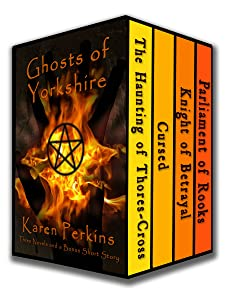 Ghosts of Yorkshire: Three Novels Plus A Bonus Short Story: The Haunting of Thores-Cross, Cursed, Knight of Betrayal, Parliament of Rooks (Yorkshire Ghost Stories Boxed Sets Book 1)