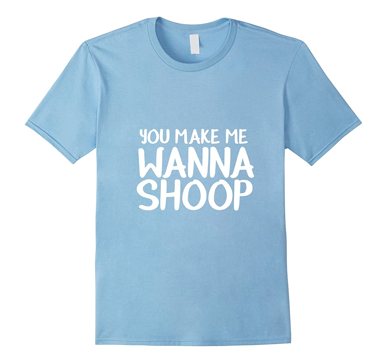 You Make Me Wanna Shoop Shirt Funny T-shirt-Art