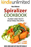 Spiralizer cookbook: funny and tasty vegetable recipes! Kids cook and eat healthy meals! (+ a free gift inside)