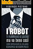 I robot ti ruberanno il lavoro, ma va bene così: come sopravvivere al collasso economico ed essere felici
