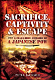 Sacrifice, Captivity and Escape: The Remarkable Memoirs of a Japanese POW