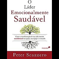 O líder emocionalmente saudável: Como a transformação de sua vida interior transformará sua igreja, sua equipe e o mundo