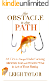 The Obstacle Is the Path: 52 Tips to Escape UnderEarning, Minimize Fear and Preserve What Is Left of Your Sanity