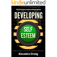 Developing Self-Esteem: How to Overcome Fear and Anxiety and Regain Confidence - Self Help for Low Self Esteem