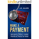 Make A Payment: How to Decimate Credit Cards with Debt Consolidation to obtain Financial Peace of Mind