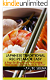 Japanese Traditional Recipes Made Easy: A Step-By-Step Guide To Cooking Traditional Japanese Foods At Home (Japanese Recipes Book 1)