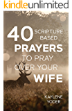40 Scripture-based Prayers to Pray Over Your Wife