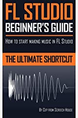 FL STUDIO BEGINNER'S GUIDE: How to Start Making Music in FL Studio - The Ultimate Shortcut Kindle Edition