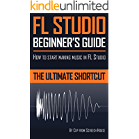 FL STUDIO BEGINNER'S GUIDE: How to Start Making Music in FL Studio - The Ultimate Shortcut book cover