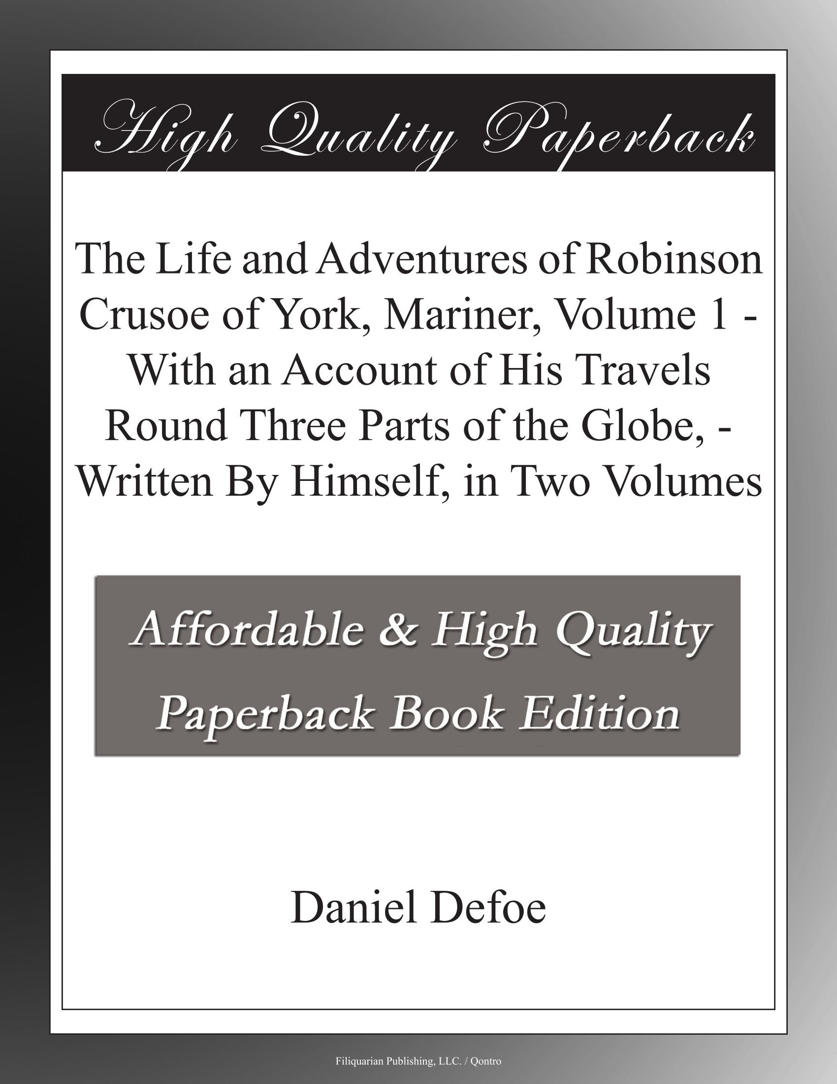 Read Online The Life and Adventures of Robinson Crusoe of York, Mariner, Volume 1 - With an Account of His Travels Round Three Parts of the Globe, - Written By Himself, in Two Volumes pdf epub