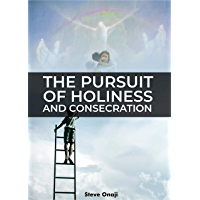 The Pursuit Of Holiness And Consecration (Steve Onaji) (English Edition)