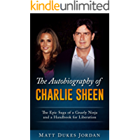 The Autobiography of Charlie Sheen: The Epic Saga of a Gnarly Ninja and a Handbook for Liberation