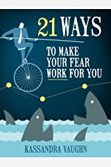 21 Ways to Make Your Fear Work For You Kindle Edition