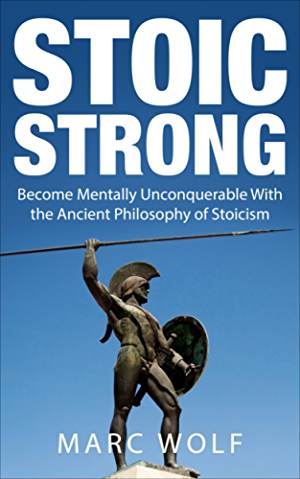 Stoic Strong: Become Mentally Unconquerable With The Ancient Philosophy Of Stoicism (Confidence; Mental Toughness; Mindfulness; Happiness; Self-Discipline)
