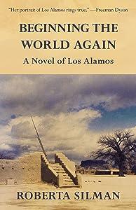 Beginning the World Again: A Novel of Los Alamos