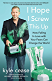 I Hope I Screw This Up: How Falling In Love with Your Fears Can Change the World (English Edition)