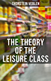 The Theory of the Leisure Class: An Economic Study of American Institutions and a Social Critique of Conspicuous Consumption (Based on Theories of Charles ... Karl Marx, Adam Smith and Herbert Spencer)