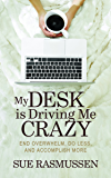 My Desk is Driving Me Crazy: End Overwhelm, Do Less, and Accomplish More