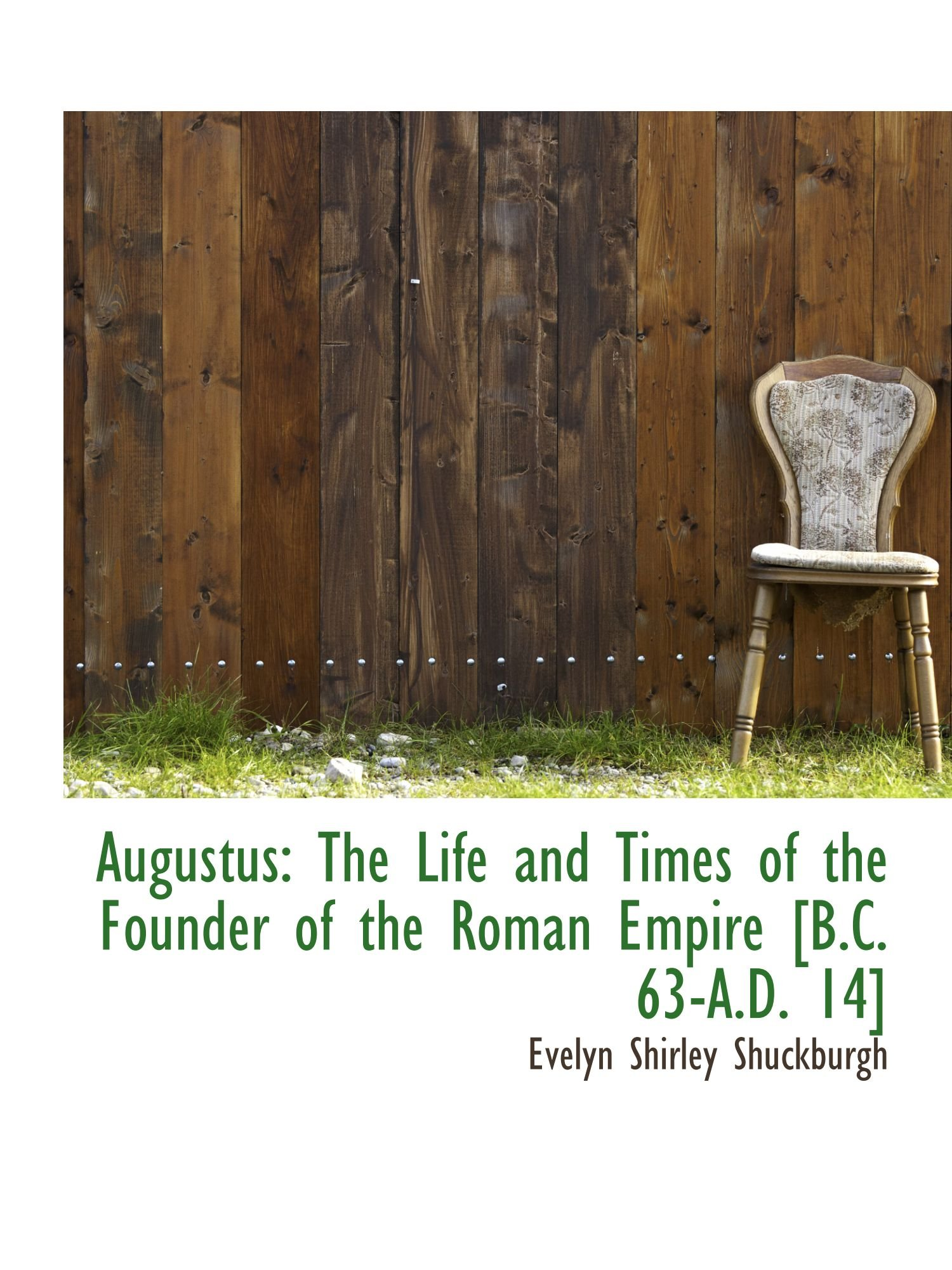 Read Online Augustus: The Life and Times of the Founder of the Roman Empire [B.C. 63-A.D. 14] ebook