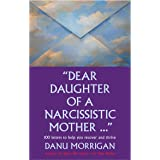 """""""Dear Daughter Of A Narcisstic Mother ..."""": 100 Letters To Help You Heal And Thrive (Daughters Of Narcissistic Mothers Book 2"""