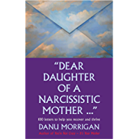 """Dear Daughter Of A Narcisstic Mother ..."": 100 Letters To Help You Heal And Thrive (Daughters Of Narcissistic Mothers Book 2)"