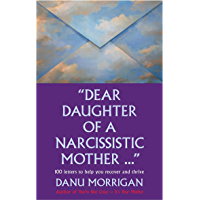 """""""Dear Daughter Of A Narcisstic Mother ..."""": 100 Letters To Help You Heal And Thrive (Daughters Of Narcissistic Mothers Book 2)"""