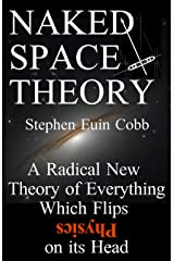 Naked Space Theory: A Radical New Theory of Everything Which Flips Physics on its Head Kindle Edition