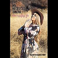 No necesitas dinero, necesitas fe (Spanish Edition)