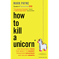 How to Kill a Unicorn: ...and Build Bold Ideas that Make It to Market, Transform Industries and Deliver Growth (English Edition)