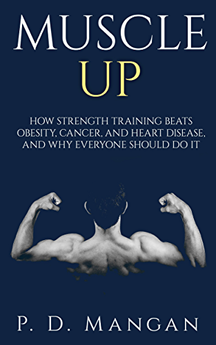 Muscle Up: How Strength Training Beats Obesity; Cancer; and Heart Disease; and Why Everyone Should Do It