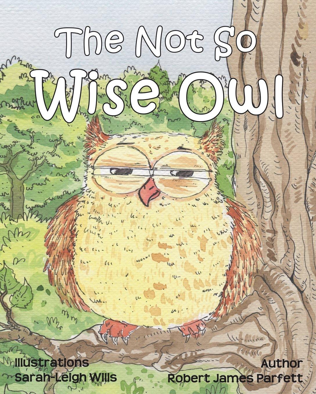 The Not So Wise Owl: Robert James Parfett, Sarahleigh Wills, Simon  Hopkins: 9780956033161: Amazon: Books