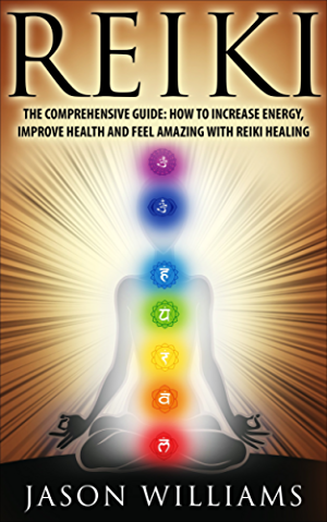 Reiki: The Comprehensive Guide - How to Increase Energy; Improve Health; and Feel Amazing with Reiki Healing