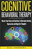 Cognitive Behavioral Therapy : Master Your Brain and Emotions to Overcome Anxiety, Depression and Negative Thoughts (CBT Self Help Book 1- Cognitive Behavioral Therapy)