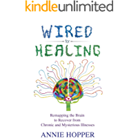 Wired for Healing: Remapping the Brain to Recover from Chronic and Mysterious Illnesses