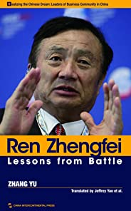 Ren Zhengfei: Lessons from Battle (Realizing the Chinese Dram: Leaders of Business Community in China)(English Edition)