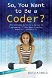 So, You Want to Be a Coder?: The Ultimate Guide to a Career in Programming, Video Game Creation, Robotics, and More! (Be What You Want) (English Edition)