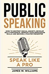 Public Speaking: Speak Like a Pro – How to Destroy Social Anxiety, Develop Self-Confidence, Improve Your Persuasion Skills, and Become a Master Presenter (Communication Skills Training Book 6) Kindle Edition