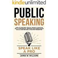 Public Speaking: Speak Like a Pro – How to Destroy Social Anxiety, Develop Self-Confidence, Improve Your Persuasion…