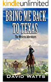 """A Classic Western: Bring Me Back To Texas: The Classic Western Adventures From The Author of """"Showdown At Possum Trot: Vigilante With A Gun"""" (The Texan Gunfighter Western Series Book 1)"""