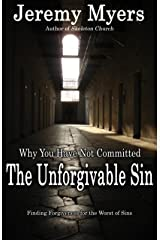 Why You Have Not Committed the Unforgivable Sin: How to find forgiveness for the Unpardonable Sin Kindle Edition