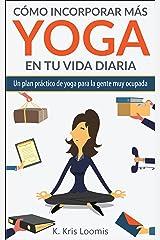 Cómo incorporar más yoga en tu vida diaria: Un plan práctico de yoga para la gente muy ocupada (Spanish Edition) Kindle Edition