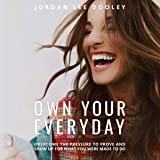 Own Your Everyday: Overcome the Pressure to Prove and Show Up for What You Were Made to Do
