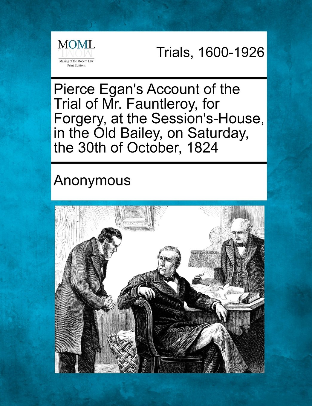 Read Online Pierce Egan's Account of the Trial of Mr. Fauntleroy, for Forgery, at the Session's-House, in the Old Bailey, on Saturday, the 30th of October, 1824 PDF
